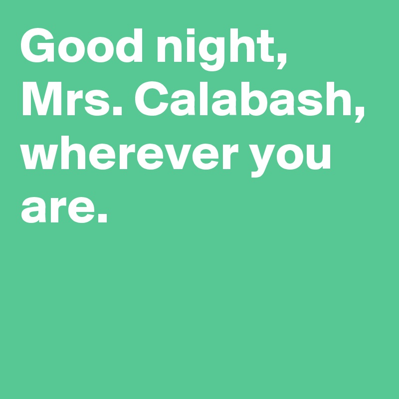 Good night mrs calabash wherever you are